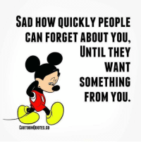 Sad how quickly: SAD HOW QUICKLY PEOPLE  CAN FORGET ABOUT YOU,  UNTIL THEY  WANT  SOMETHING  FROM YOU  CARTOONQUOTES.CO Sad how quickly