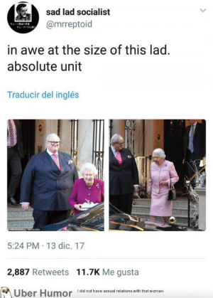 Tumblr, Twitter, and Uber: sad lad socialist  @mrreptoid  in awe at the size of this lad.  absolute unit  Traducir del inglés  彴  5:24 PM 13 dic. 17  2,887 Retweets 11.7K Me gusta  Uber  Humor  Idid not have sexual relations with that woman. failnation:  Scottish people twitter
