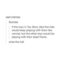 There's nothing wrong with this: sad-memes:  illumise:  If the toys in Toy Story died the kids  would keep playing with them like  normal, but the other toys would be  playing with their dead friend.  what the hell There's nothing wrong with this