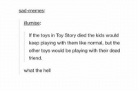 thanks for ruining my childhood... https://t.co/wNd6JGlaYa: sad-memes  illumise  If the toys in Toy Story died the kids would  keep playing with them like normal, but the  other toys would be playing with their dead  friend.  what the hell thanks for ruining my childhood... https://t.co/wNd6JGlaYa