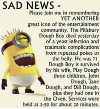 Pillsbury Dough Boy: SAD NEWS  Please join me in remembering  YET ANOTHER  great icon of the entertainment  community. The Pillsbury  Dough Boy died yesterday  of a yeast infection and  traumatic complications  from repeated pokes to  the belly. He was 71.  Dough Boy is survived  by his wife, Play Dough  three children, John  Dough, Jane  Dough, and  Dill Dough,  plus they had one in  the Oven. Services were  held at 3:50 for about 20 minutes.