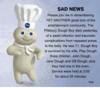 Pillsbury Dough Boy: SAD NEWS  Please join me in remembering  YET ANOTHER great icon of the  entertainment community. The  Pillsbury Dough Boy died yesterday  of a yeast infection and traumatic  complications from repeated pokes  to the belly. He was 71. Dough Boy  is survived by his wife, Play Dough  three children, John Dough,  Jane Dough and Dill Dough, plus  they had one in the oven.  Service were held at 3:50  for about 20 minutes  txtd