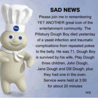 @gamecube always remember: SAD NEWS  Please join me in remembering  YET ANOTHER great icon of the  entertainment community. The  Pillsbury Dough Boy died yesterday  of a yeast infection and traumatic  complications from repeated pokes  to the belly. He was 71. Dough Boy  is survived by his wife, Play Dough  three children, John Dough,  Jane Dough and Dill Dough, plus  they had one in the oven.  Service were held at 3:50  for about 20 minutes  txtj @gamecube always remember