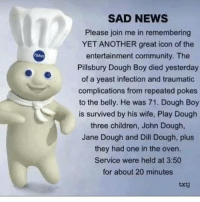RIP TUPAC🙏🙏🙏🔹 🔺 funny lol lmao hilarious jokes nochill lmfao meme memes haha funnyshit bruh dead oof lmfao edgy dank dankmemes kek savage savagememes memesdaily ironic satire comedy feminismiscancer cancermemes idubbbz goofed: SAD NEWS  Please join me in remembering  YET ANOTHER great icon of the  entertainment community. The  Pillsbury Dough Boy died yesterday  of a yeast infection and traumatic  complications from repeated pokes  to the belly. He was 71. Dough Boy  is survived by his wife, Play Dough  three children, John Dough,  Jane Dough and Dill Dough, plus  they had one in the oven.  Service were held at 3:50  for about 20 minutes  txtd RIP TUPAC🙏🙏🙏🔹 🔺 funny lol lmao hilarious jokes nochill lmfao meme memes haha funnyshit bruh dead oof lmfao edgy dank dankmemes kek savage savagememes memesdaily ironic satire comedy feminismiscancer cancermemes idubbbz goofed