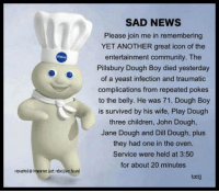 Pillsbury Dough Boy: SAD NEWS  Please join me in remembering  YET ANOTHER great icon of the  entertainment community. The  Pillsbury Dough Boy died yesterday  of a yeast infection and traumatic  complications from repeated pokes  to the belly. He was 71. Dough Boy  is survived by his wife, Play Douglh  three children, John Dough,  Jane Dough and Dill Dough, plus  they had one in the oven.  Service were held at 3:50  for about 20 minutes  reposted@ ihnocme Lost. rebellion found  txtj