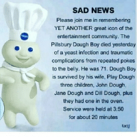 Damn I just seen that nigga yesterday 😅😅😅😅: SAD NEWS  Please join me in remembering  YET ANOTHER great icon of the  entertainment community. The  Pillsbury Dough Boy died yesterday  of a yeast infection and traumatic  complications from repeated pokes  to the belly. He was 71. Dough Boy  is survived by his wife, Play Dough  three children, John Dough,  Jane Dough and Dill Dough, plus  they had one in the oven.  Service were held at 3:50  for about 20 minutes  txt Damn I just seen that nigga yesterday 😅😅😅😅