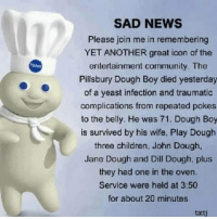 Pillsbury Dough Boy: SAD NEWS  Please join me in remembering  YET ANOTHER great icon of the  entertainment community. The  Pillsbury Dough Boy died yesterday  of a yeast infection and traumatic  complications from repeated pokes  to the belly. He was 71. Dough Boy  is survived by his wife, Play Douglh  three children, John Dough,  Jane Dough and Dill Dough, plus  they had one in the oven.  Service were held at 3:50  for about 20 minutes  txti