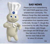 Pillsbury Dough Boy: SAD NEWS  Please join me in remembering  YET ANOTHER great icon of the  entertainment community. The  Pillsbury Dough Boy died yesterday  of a yeast infection and traumatic  complications from repeated pokes  to the belly. He was 71. Dough Boy  is survived by his wife, Play Dough  three children, John Dough,  Jane Dough and Dill Dough, plus  they had one in the oven.  Service were held at 3:50  for about 20 minutes  txtj