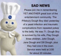 Pillsbury Dough Boy: SAD NEWS  Please join me in remembering  YET ANOTHER great icon of the  entertainment community. The  Pillsbury Dough Boy died yesterday  of a yeast infection and traumatic  complications from repeated pokes  to the belly. He was 71. Dough Boy  is survived by his wife, Play Dough  three children, John Dough  Jane Dough and Dill Dough, plus  they had one in the oven.  Service were held at 3:50  for about 20 minutes