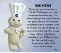 Pillsbury Dough Boy: SAD NEWS  Please join me in remembering  YET ANOTHER great icon of the  entertainment community. The  Pillsbury Dough Boy died yesterday  of a yeast infection and traumatic  complications from repeated pokes  to the belly. He was 71. Dough Boy  is survived by his wife, Play Dough  three children, John Dough  Jane Dough and Dill Dough, plus  they had one in the oven.  Service were held at 3:50  for about 20 minutes  txtj
