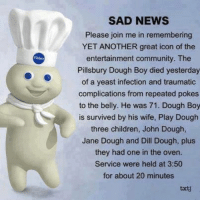 He will rise again to be a roll model. We have the technology. It's the yeast we can do.   #UnKNOWN_PUNster: SAD NEWS  Please join me in remembering  YET ANOTHER great icon of the  entertainment community. The  Pillsbury Dough Boy died yesterday  of a yeast infection and traumatic  complications from repeated pokes  to the belly. He was 71. Dough Boy  is survived by his wife, Play Dough  three children, John Dough  Jane Dough and Dill Dough, plus  they had one in the oven.  Service were held at 3:50  for about 20 minutes  txti He will rise again to be a roll model. We have the technology. It's the yeast we can do.   #UnKNOWN_PUNster