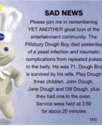 Pillsbury Dough Boy: SAD NEWS  Please join me in remembering  YET ANOTHER great icon of the  entertainment community. The  Pillsbury Dough Boy died yesterday  of a yeast infection and traumatic  complications from repeated pokes  to the belly. He was 71. Dough Boy  is survived by his wife, Play Dough  three children, John Dough,  Jane Dough and Dill Dough, plus  they had one in the oven.  Service were held at 3:50  for about 20 minutes  txt