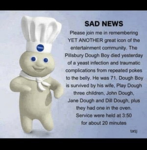 F: SAD NEws  Please join me in remembering  YET ANOTHER great icon of the  entertainment community. The  Pillsbury Dough Boy died yesterday  of a yeast infection and traumatic  complications from repeated pokes  to the belly. He was 71. Dough Boy  is survived by his wife, Play Dough  three children, John Dough,  Jane Dough and Dill Dough, plus  they had one in the oven.  Service were held at 3:50  for about 20 minutes  txtj F