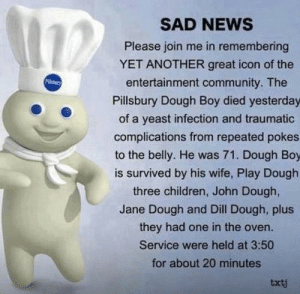 someone actually thought this was worth writing out: SAD NEWS  Please join me in remembering  YET ANOTHER great icon of the  PUdry  entertainment community. The  Pillsbury Dough Boy died yesterday  of a yeast infection and traumatic  complications from repeated pokes  to the belly. He was 71. Dough Boy  is survived by his wife, Play Dough  three children, John Dough,  Jane Dough and Dill Dough, plus  they had one in the oven.  Service were held at 3:50  for about 20 minutes  txtj someone actually thought this was worth writing out