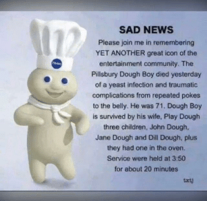 This one hurt to read: SAD NEWS  Please join ne in remembering  YET ANOTHER great icon of the  Pery  entertainment community. The  Pillsbury Dough Boy died yesterday  of a yeast infection and traumatic  complications from repeated pokes  to the belly. He was 71. Dough Boy  is survived by his wife, Play Dough  three children, John Dough,  Jane Dough and Dill Dough, plus  they had one in the oven.  Service were held at 3:50  for about 20 minutes  txtj This one hurt to read