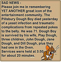 Children, Community, and Dank: SAD NEWS  remembering  Please join me in  YET ANOTHER great icon of the  entertainment community. The  Pillsbury Dough Boy died yesterday  of a yeast infection and traumatic  complications from repeated pokes  to the belly. He was 71. Dough Boy  is survived by his wife, Play Dough,  three children, John Dough, Jane  Dough, and Dill Dough, plus they  had one in the Oven.  Services were held at 3:50  for about 20 minutes.