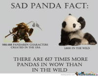 Memes, 🤖, and Usa: SAD PANDA FACT:  988,488 PANDAREN CHARACTERS  CREATED IN THE USA  1,600 IN THE WILD  THERE ARE 617 TIMES MORE  PANDAS IN WOW THAN  IN THE WILD  memecenter-com  Mumecentera Sad fact.