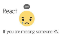 Funny, Sad, and Missed: Sad  React  If you are missing someone RN.