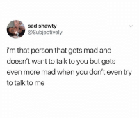 Mad, Sad, and Shawty: sad shawty  @Subjectively  i'm that person that gets mad and  doesn't want to talk to you but gets  even more mad when you don't even try  to talk to me Don't follow @sigh if you're easily offended