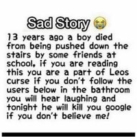 "Friends, Google, and Memes: Sad Story  13 years ago a boy died  from being pushed down the  stairs by some friends at  school, if you are reading  this you are a part of Leos  curse if you don't follow the  users below in the bathroom  you will hear laughing and  tonight he will kill you google  if you don't believe me! Follow these steps to stay safe!😱💀 🙌-1. Like this post❤️ 😳-2. Follow @umpirehates👍 😱-3. Like their latest posts! 🙏-4. COMMENT ""done"" letter by letter without getting interrupted! 99.9% failed😭"