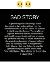"""Love, Memes, and Saw: SAD STORY  A girlfriend gave a challenge to her  boyfriend to live a day without her. No  communication at all and said if he passed  it, she'll love him forever. The boyfriend  agreed. He never texted nor called his  girlfriend for a whole day without knowing,  his girlfriend has only 24 hours left because  she was dying because of cancer. After a  day, he excitedly went to his girlfriend  """" I did it baby"""" but tear fell as he saw his  girlfriend lying in a coffin with a note  You did it baby .. Now please do it everyday  I love you"""""""