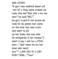 """Xxx, Her, and Green: SAD STORY:  """"A gurl was walkin2 skewl wit  her bf n they were crossin da  rode. she sed """"bbz will u luv me  4evr"""" he said """"No.""""  da gurl cryed N ran across da  rode b4 da green man came  on the sine. boy was cryin  and went to pic  up her body. She was ded.  he whispered 2 her corpse """"I  ment 2 sey i will luv u FIVE-  ever..."""" (dat mean he luv her  moar den 4evr)  xxx LIKE DIS IF U CRY  EVRY TIME  *xxx"""" 1 lik = 1 prey 1 cument = 2 prey 1 repst = 10 prey like if u cryeveritim"""