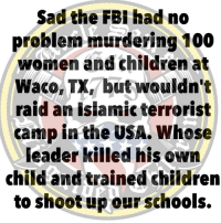Anaconda, Children, and Women: Sad the FBl had no  problem murdering 100  women and children at  Waco, TXbut wouldn't  raid an islamic terrorist  camp in the USA. Whose  leader killed his own  child and trained childrer  to shoot u ourschools.