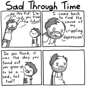 Future, Depression, and Time: Sad Throvgh Time  Hey Kid! I'm  from  I came back  to find the  Cause ot  you  the future  e/crippling  depression!  Do you thinkit  was the day yov  found out  you grow  tobe a 。  sad, fat  tool? Why you shouldnt go back in time and meet yourself