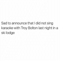 NYE goals since forever @menshumor is hilar: Sad to announce that l did not sing  karaoke with Troy Bolton last night in a  ski lodge NYE goals since forever @menshumor is hilar