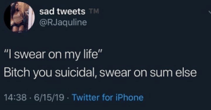 """Heh: sad tweets TM  @RJaquline  """"I swear on my life""""  Bitch you suicidal, swear on sum else  14:38 6/15/19 Twitter for iPhone Heh"""