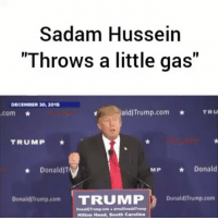 """Crazy, Donald Trump, and Head: Sadam Hussein  """"Throws a little gas""""  DECEMBER 30, 2015  aldjTrump.com  TRU  com  TRUMP  MP Donald  Donald  Donald Trump com  TRUMMIP  DonaldITrump.com  Donald ITrumpcom .realDonaldTrump  Hilton Head, South Carolina """"As a candidate, DonaldTrump lamented that everyone went """"crazy"""" when SaddamHussein threw a """"little gas,"""" a different reaction than the one he had following the chemical attack in Syria this week."""" via: @ABCNews @pmwhiphop"""