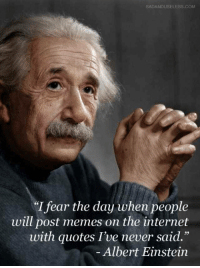 "Albert Einstein, Internet, and Memes: SADANDUSELESS.COM  ""I fear the day when people  will post memes on the internet  with quotes I've never said.""  Albert Einstein Bloody memes"
