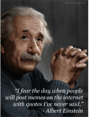 "Albert Einstein, Internet, and Memes: SADANDUSELESS.COM  I fear the day when people  will post memes on the internet  with quotes I've never said.""  Albert Einstein  1 9 Lincoln is right!"