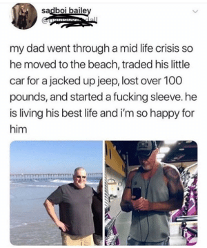 This is golden: sadboi baile  my dad went through a mid life crisis so  he moved to the beach, traded his little  car for a jacked up jeep, lost over 100  pounds, and started a fucking sleeve. he  is living his best life and i'm so happy for  him This is golden