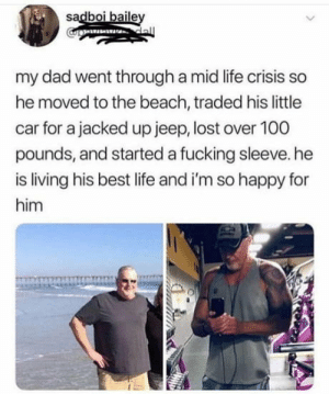 laughoutloud-club:  This is golden: sadboi baile  my dad went through a mid life crisis so  he moved to the beach, traded his little  car for a jacked up jeep, lost over 100  pounds, and started a fucking sleeve. he  is living his best life and i'm so happy for  him laughoutloud-club:  This is golden