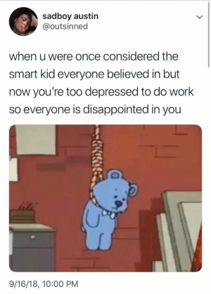 It really do be like that via /r/memes https://ift.tt/2FoVjhc: sadboy austin  @outsinned  when u were once considered the  smart kid everyone believed in but  now you're too depressed to do work  so everyone is disappointed in you  9/16/18, 10:00 PM It really do be like that via /r/memes https://ift.tt/2FoVjhc