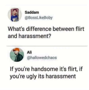 Ali, Dank, and Memes: Saddam  @BossLikeBoby  What's difference between flirt  and harassment?  Ali  @hallowedchaos  If you're handsome it's flirt, if  you're ugly its harassment True that by jaswantrathod MORE MEMES