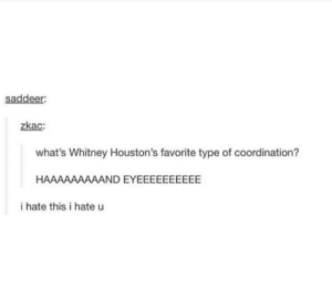 Whitney, Whats, and This: saddeer  zkac:  what's Whitney Houston's favorite type of coordination?  HAAAAAAAAAND EYEEEEEEEEEE  i hate this i hate u