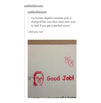 Teacher, Blogger, and Good: saddest blogger:  saddestblogger  my former algebra teacher puts a  stamp of her own face onto your quiz  or test if you get a perfect score  i shit you not  Good Jobl @layflavors is awesome