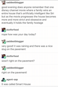 Tumblr: always helpful ... eventually: saddestblogger  good evening does anyone remember that one  disney channel movie where a family wins an  entire house that's artificially intelligent like Siri  but as the movie progresses the house becomes  more and more strict and obsessive and  eventually it holds the family hostage  slutforfood  nope how was your day today?  saddestblogger  very good! it was raining and there was a nice  slug on the pavement  slutforfood  wow!! right on the pavement?  saddestblogger  right on the pavement!  agent-sap  It was called Smart House Tumblr: always helpful ... eventually