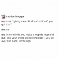 :) - Max textpost textposts: saddestblogger  my boss: giving me critical instructions* you  got that?  me: ya  me (in my mind): you make a loop de loop and  pull, and your shoes are looking cool you go  over and back, left to righ :) - Max textpost textposts