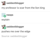 I've been watching Jane the virgin the whole day instead of finishing any of my projects: saddestblogger  my professor is scar from the lion king  naqqs  explain  saddestblogger  pushes me over the edge  Source: saddestblogger I've been watching Jane the virgin the whole day instead of finishing any of my projects