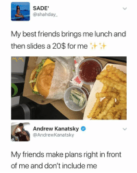 Friends, Memes, and Best: SADE'  @shahday..  My best friends brings me lunch and  then slides a 20$ for me  Andrew Kanatsky  @AndrewKanatsky  My friends make plans right in front  of me and don't include me 😩😩😩 - Follow me @mememang for more memes