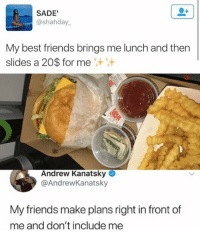Friends, Memes, and Best: SADE'  @shahday  My best friends brings me lunch and then  slides a 20$ for me  Andrew Kanatsky  @AndrewKanatsky  My friends make plans right in front of  me and don't include me 🤣Damn