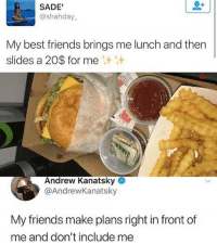 Friends, Memes, and Wshh: SADE  @shahday.  My best friends brings me lunch and then  slides a 20$ for me  汁汁  Andrew Kanatsky ◆  @AndrewKanatsky  My friends make plans right in front of  me and don't include mee Deadass tho.. 😂💀💯 WSHH