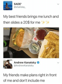 Include Me: SADE'  @shahday  My best friends brings me lunch and  then slides a 20$ for me  汁汁  Andrew Kanatsky  @AndrewKanatsky  My friends make plans right in front  of me and don't include me