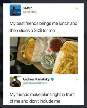 Friends, Reddit, and Best: SADE  @shahday  My best friends brings me lunch and  then slides a 20$ for me  Andrew Kanatsky  @AndrewKanatsky  My friends make plans right in front  of me and don't include me FeelsBadMan