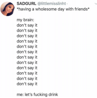 Friends, Fucking, and Memes: SADGURL @littlemisslinht  *having a wholesome day with friends*  my brain:  don't say it  don't say it  don't say it  don't say it  don't say it  don't say it  don't say it  don't say it  don't say it  don't say it  don't say it  don't say it  me: let's fucking drink Post 1577: y the hELL havent u followed @kalesaladquotes yet?!?
