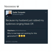 Marriage, Memes, and Singing: Sadie Torquato  @SadieWiggles  Because my husband just rubbed my  eyebrows singing Mask Off  Wachera @NikkiWachera  Why is marriage not working for this  generation??  6/17/17, 3:22 PM Ahhhh! 😂😂😂