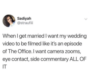 This is my dream wedding video.: Sadiyah  @straufii  When I get married I want my wedding  video to be filmed like it's an episode  of The Office.I want camera zooms,  eye contact, side commentary ALL OF  IT This is my dream wedding video.